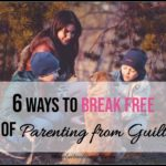 6 Ways to Break Free of Parenting from Guilt