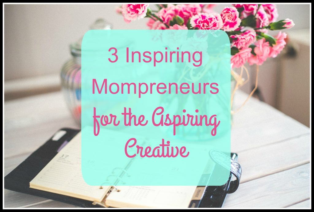 3 Inspiring Mompreneurs for the Aspiring Creative