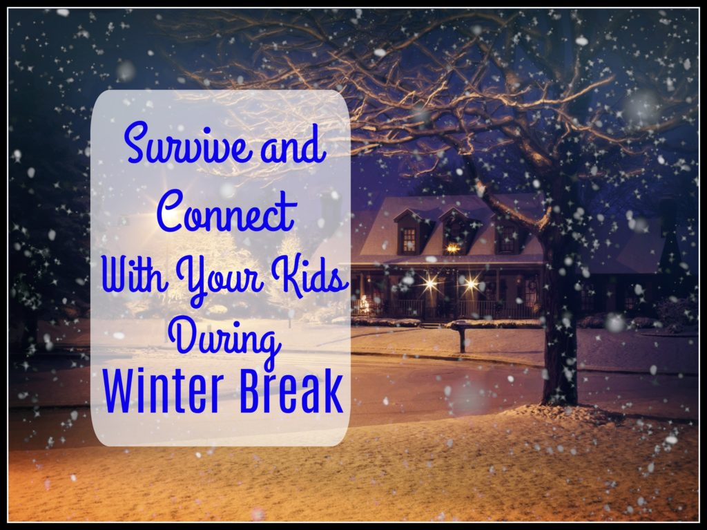 Survive and Connect with Your Kids During Winter Break