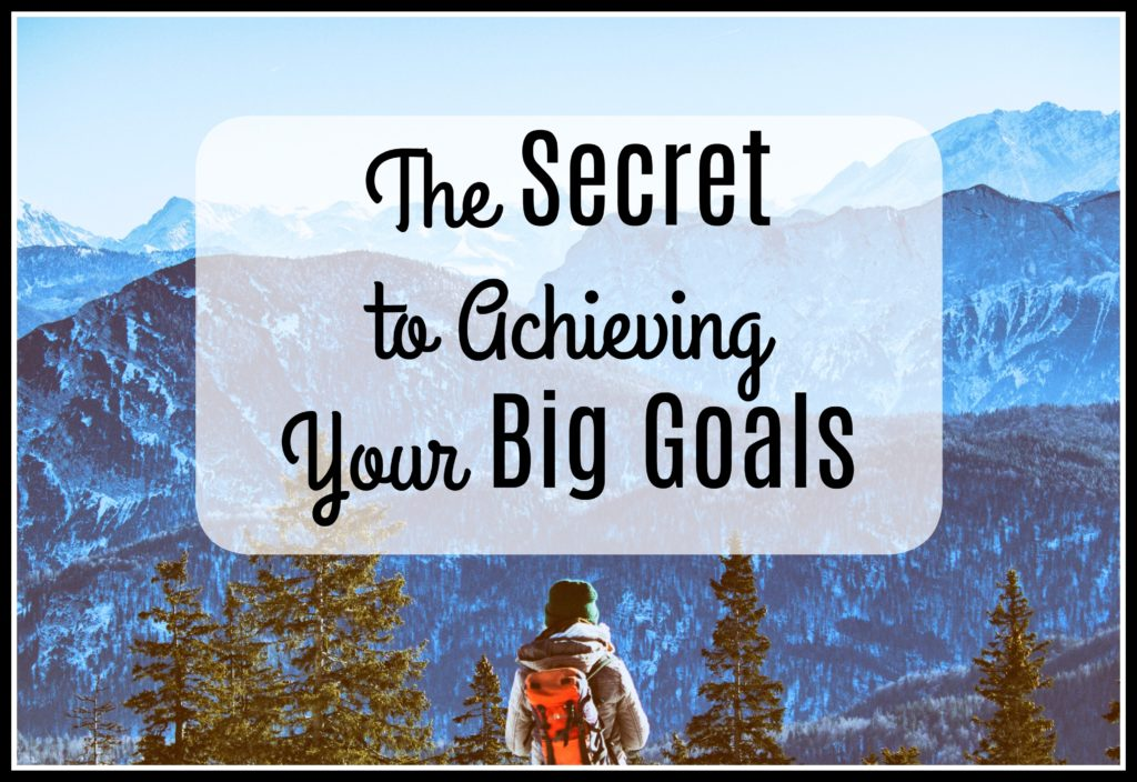 The Secret to Achieving Your Big Goals
