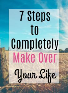 7 Steps to Completely Make Over Your Life