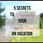 5 Secrets to Deepening Your Family Bond on Vacation