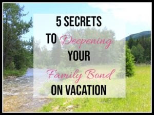 5 Secrets to Deepening your family bond