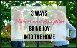 3 Ways Humor and Laughter Bring Joy Into the Home