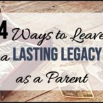 4 Ways to Leave a Lasting Legacy as a Parent